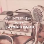 The Jason B Ladd Interview